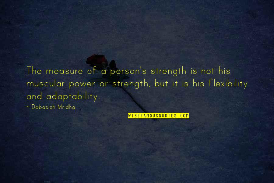 Strength And Flexibility Quotes By Debasish Mridha: The measure of a person's strength is not