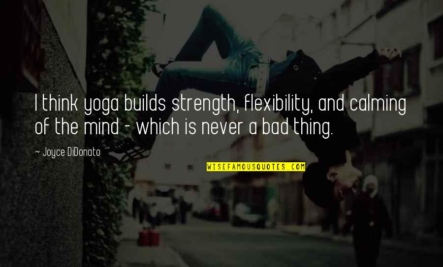Strength And Flexibility Quotes By Joyce DiDonato: I think yoga builds strength, flexibility, and calming