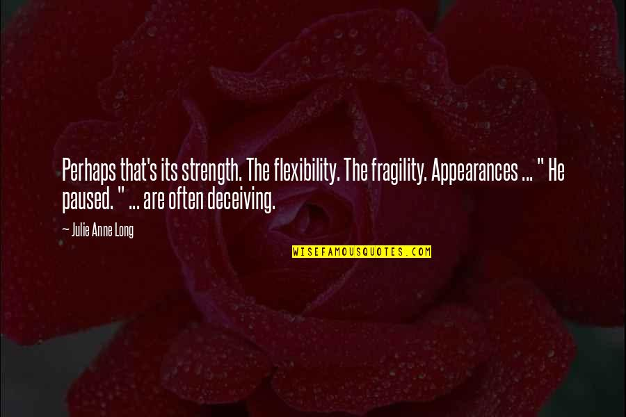 Strength And Flexibility Quotes By Julie Anne Long: Perhaps that's its strength. The flexibility. The fragility.