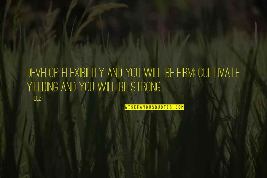 Strength And Flexibility Quotes By Liezi: Develop flexibility and you will be firm; cultivate