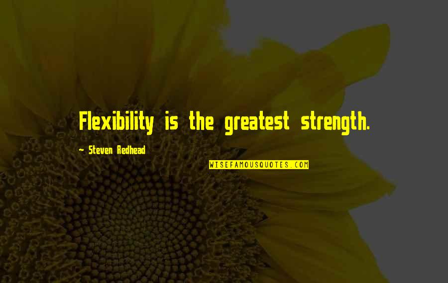 Strength And Flexibility Quotes By Steven Redhead: Flexibility is the greatest strength.