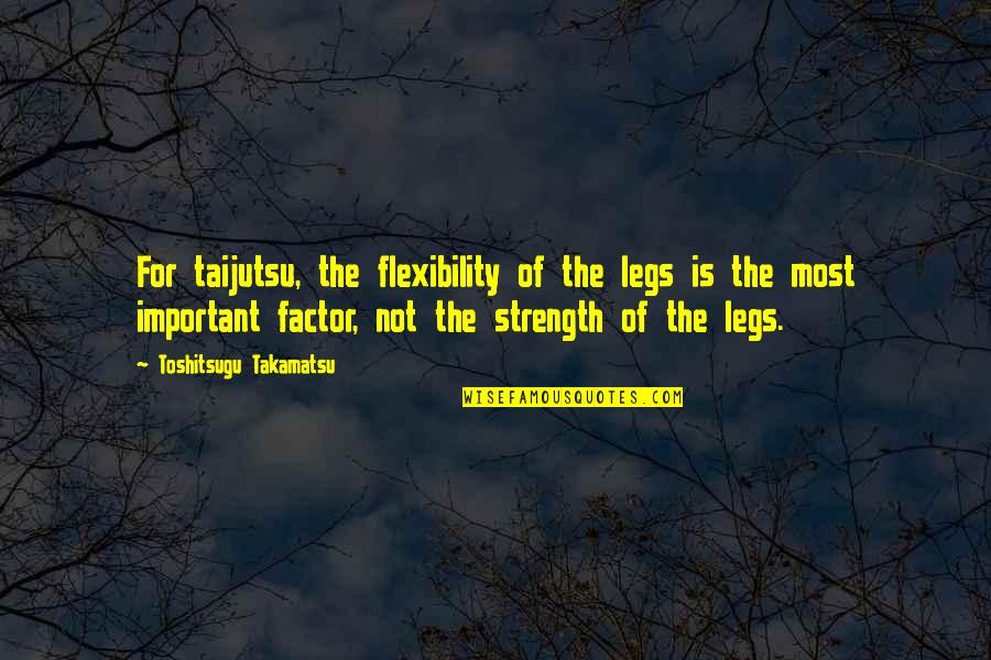 Strength And Flexibility Quotes By Toshitsugu Takamatsu: For taijutsu, the flexibility of the legs is