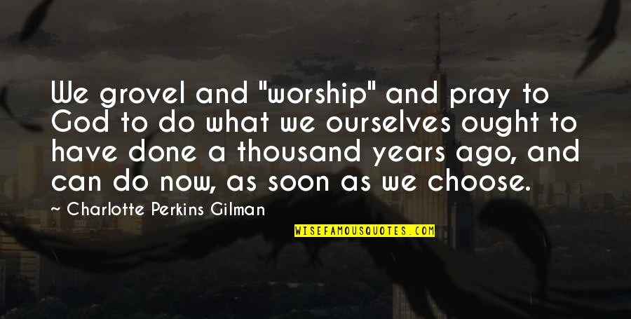 "Strength Based Leadership Quotes By Charlotte Perkins Gilman: We grovel and ""worship"" and pray to God"