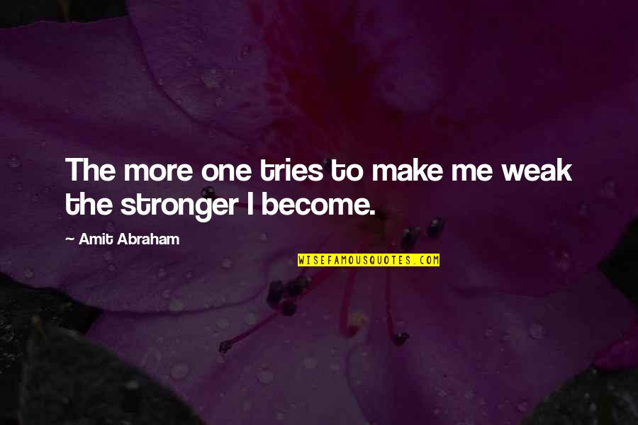 Strength Courage And Adversity Quotes By Amit Abraham: The more one tries to make me weak