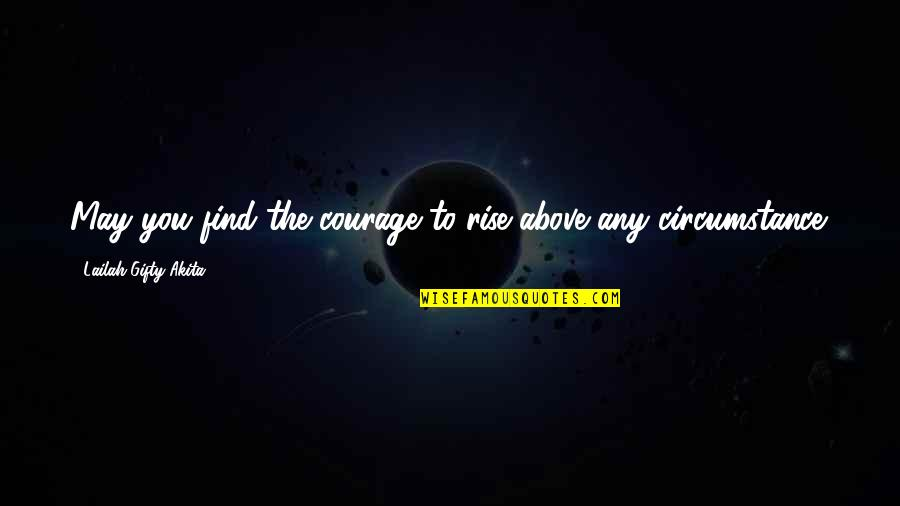 Strength Courage And Adversity Quotes By Lailah Gifty Akita: May you find the courage to rise above