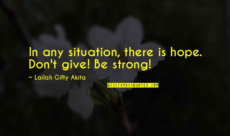 Strength Courage And Adversity Quotes By Lailah Gifty Akita: In any situation, there is hope. Don't give!