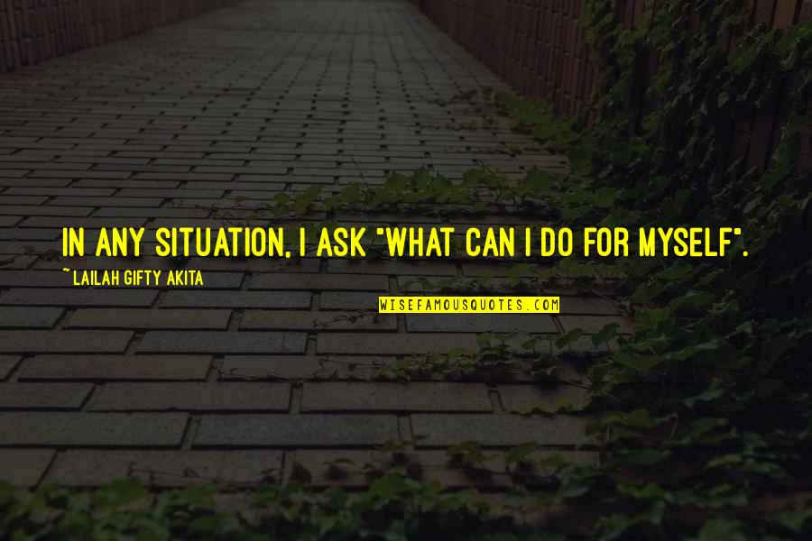 "Strength Courage And Adversity Quotes By Lailah Gifty Akita: In any situation, I ask ""What can I"