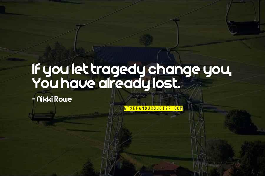 Strength Courage And Adversity Quotes By Nikki Rowe: If you let tragedy change you, You have