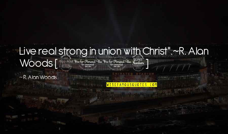 "Strength Courage And Adversity Quotes By R. Alan Woods: Live real strong in union with Christ"".~R. Alan"