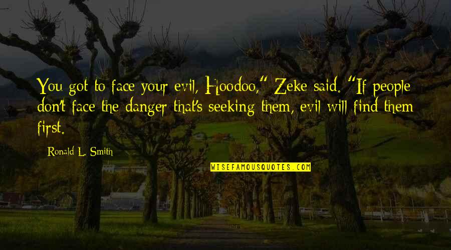"Strength Courage And Adversity Quotes By Ronald L. Smith: You got to face your evil, Hoodoo,"" Zeke"
