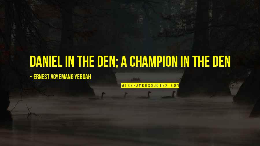 Strength In Difficult Times Quotes By Ernest Agyemang Yeboah: Daniel in the den; a champion in the