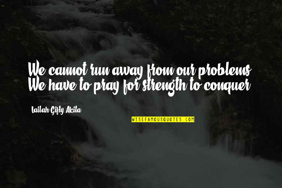 Strength In Difficult Times Quotes By Lailah Gifty Akita: We cannot run away from our problems. We