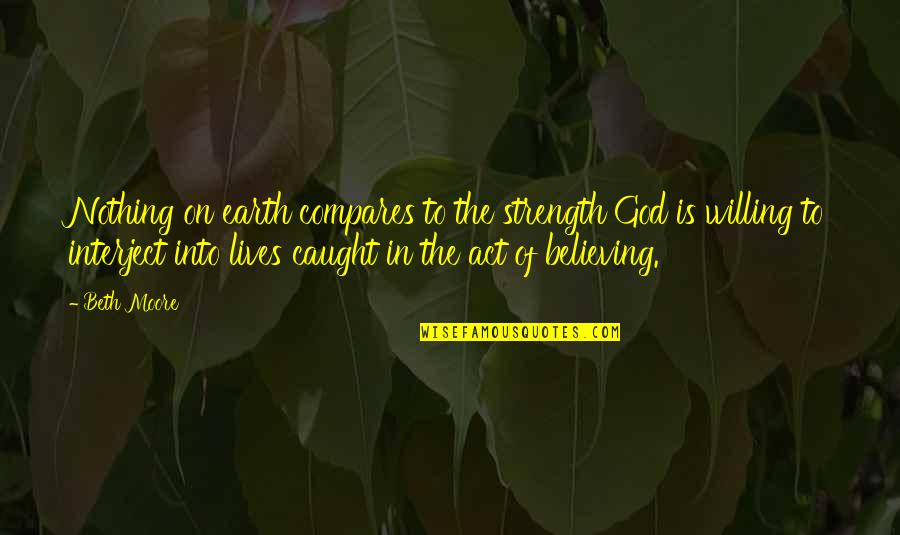 Strength In God Quotes By Beth Moore: Nothing on earth compares to the strength God