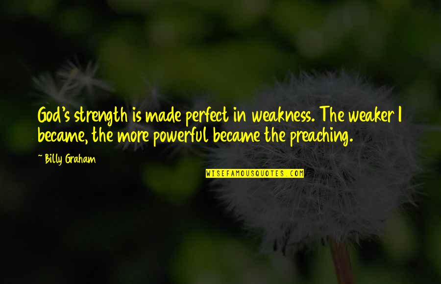 Strength In God Quotes By Billy Graham: God's strength is made perfect in weakness. The