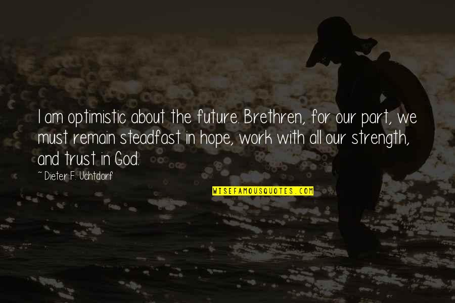 Strength In God Quotes By Dieter F. Uchtdorf: I am optimistic about the future. Brethren, for