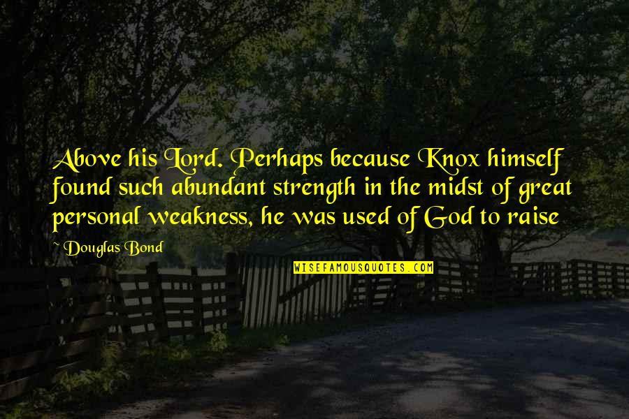 Strength In God Quotes By Douglas Bond: Above his Lord. Perhaps because Knox himself found