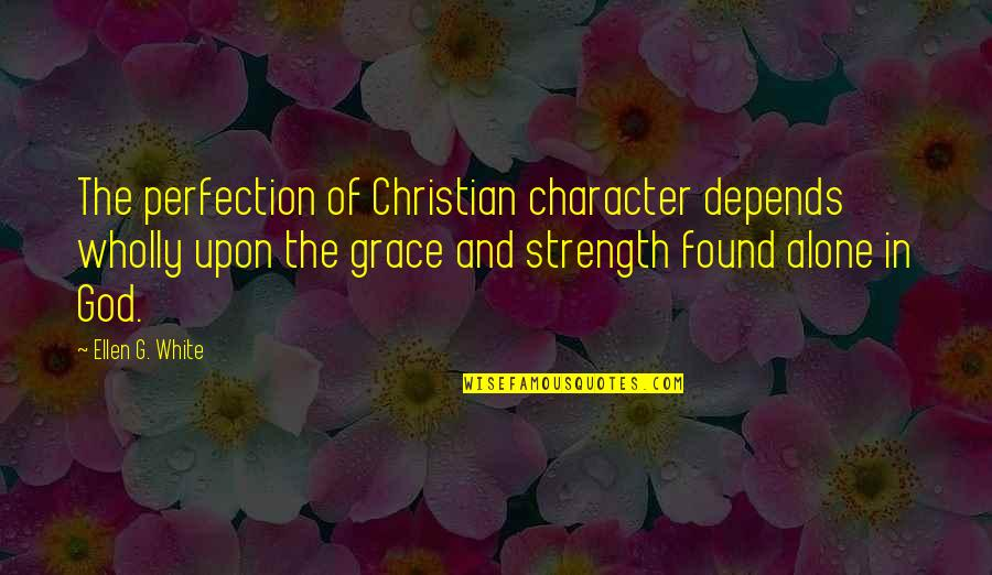 Strength In God Quotes By Ellen G. White: The perfection of Christian character depends wholly upon