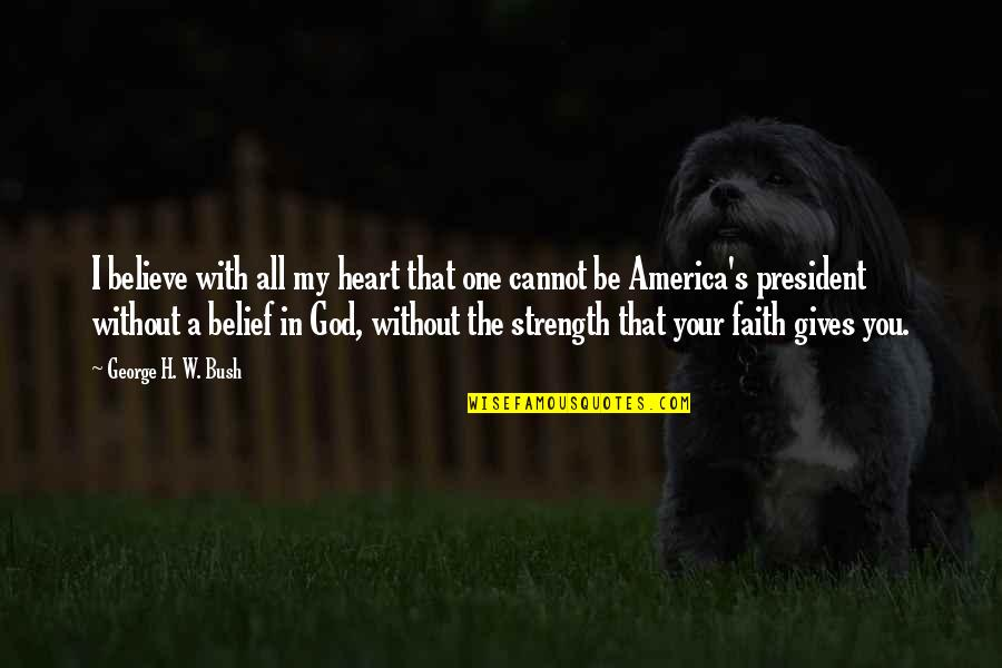Strength In God Quotes By George H. W. Bush: I believe with all my heart that one