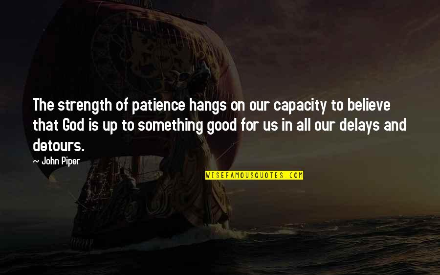 Strength In God Quotes By John Piper: The strength of patience hangs on our capacity