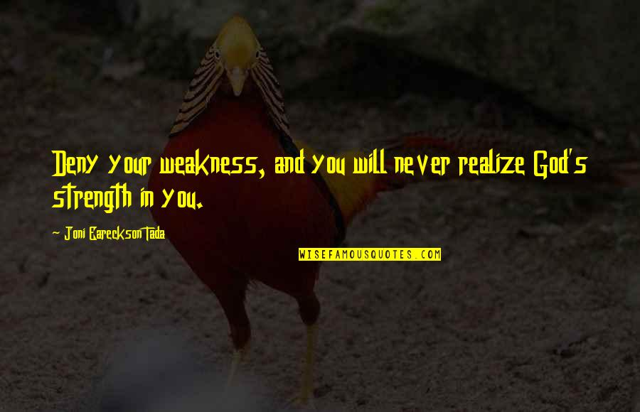 Strength In God Quotes By Joni Eareckson Tada: Deny your weakness, and you will never realize