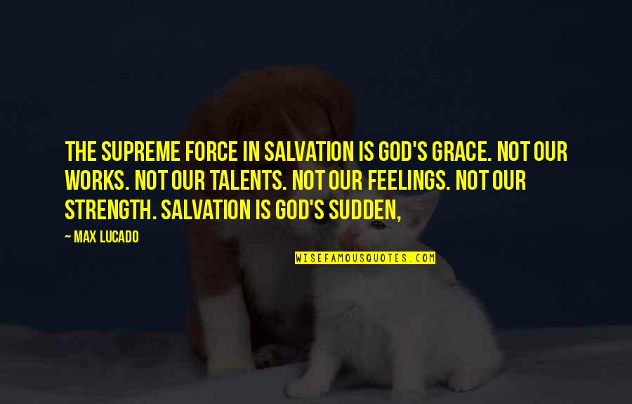 Strength In God Quotes By Max Lucado: The supreme force in salvation is God's grace.