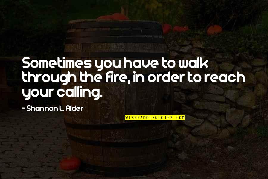 Strength In God Quotes By Shannon L. Alder: Sometimes you have to walk through the fire,