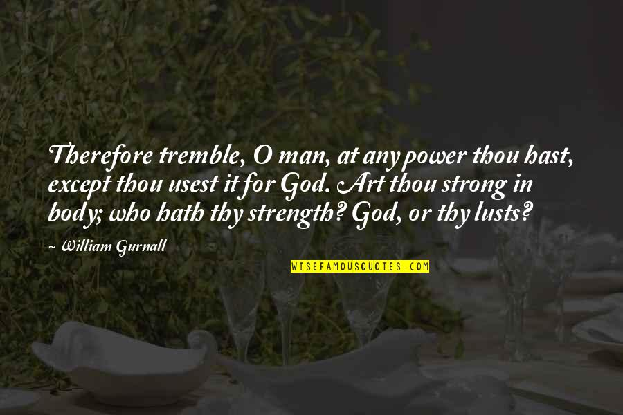 Strength In God Quotes By William Gurnall: Therefore tremble, O man, at any power thou