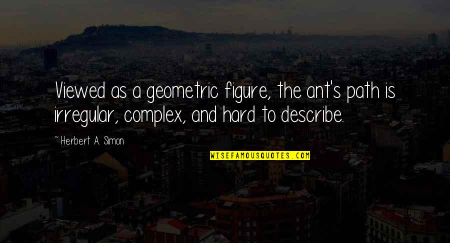 Strength In Hard Times God Quotes By Herbert A. Simon: Viewed as a geometric figure, the ant's path