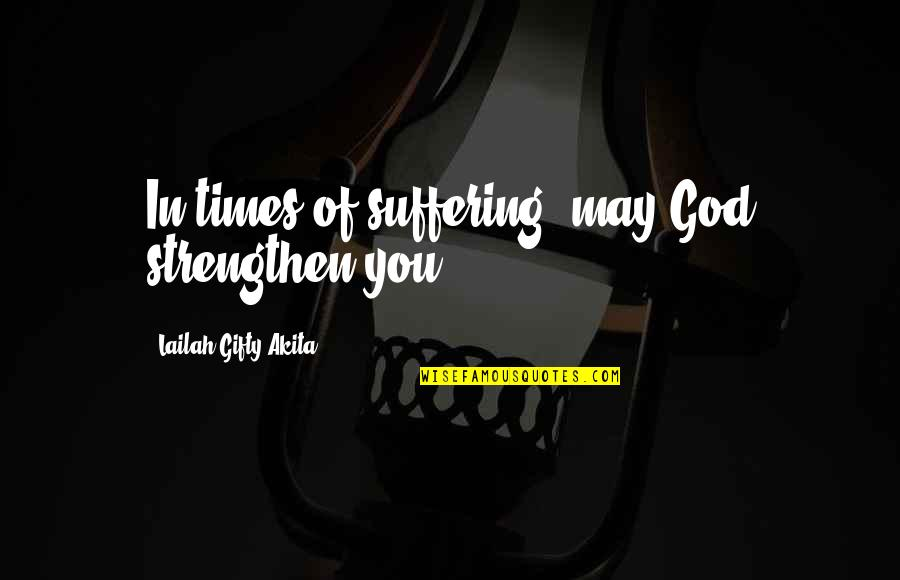 Strength In Hard Times God Quotes By Lailah Gifty Akita: In times of suffering, may God strengthen you.