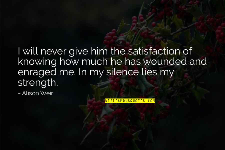 Strength In Me Quotes By Alison Weir: I will never give him the satisfaction of