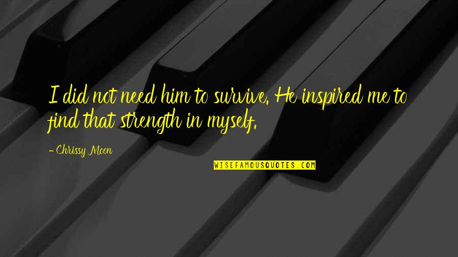 Strength In Me Quotes By Chrissy Moon: I did not need him to survive. He
