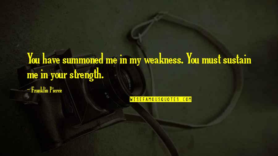 Strength In Me Quotes By Franklin Pierce: You have summoned me in my weakness. You
