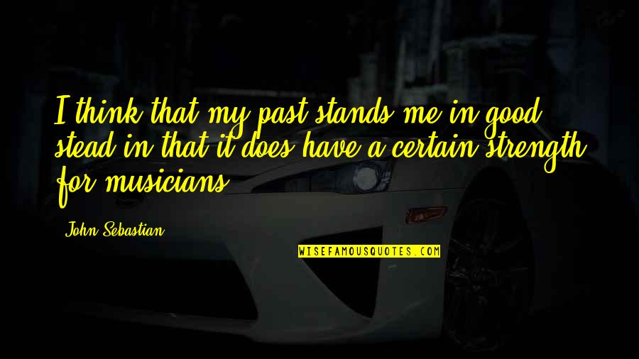 Strength In Me Quotes By John Sebastian: I think that my past stands me in