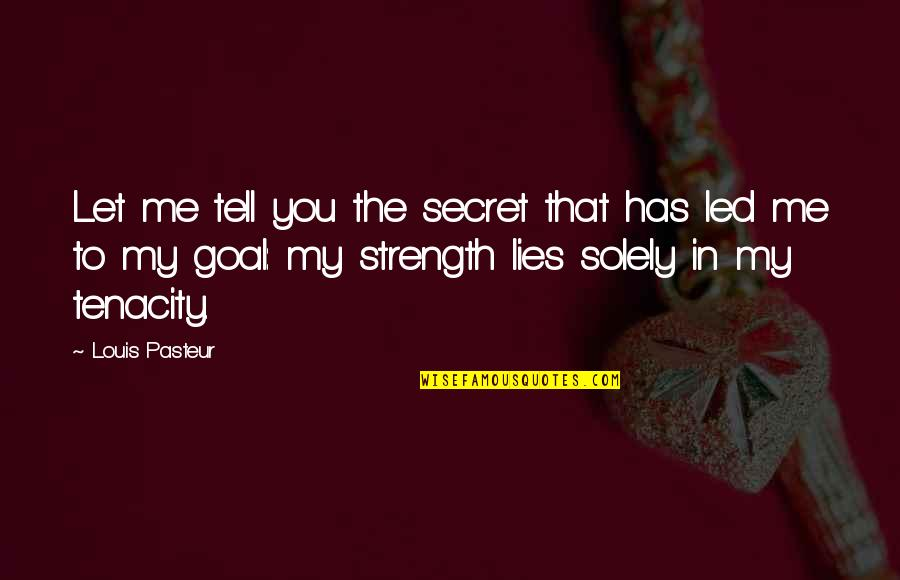 Strength In Me Quotes By Louis Pasteur: Let me tell you the secret that has
