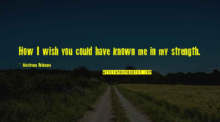 Strength In Me Quotes By Marilynne Robinson: How I wish you could have known me