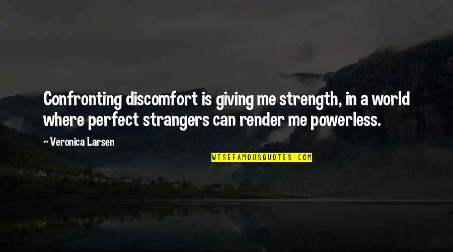 Strength In Me Quotes By Veronica Larsen: Confronting discomfort is giving me strength, in a