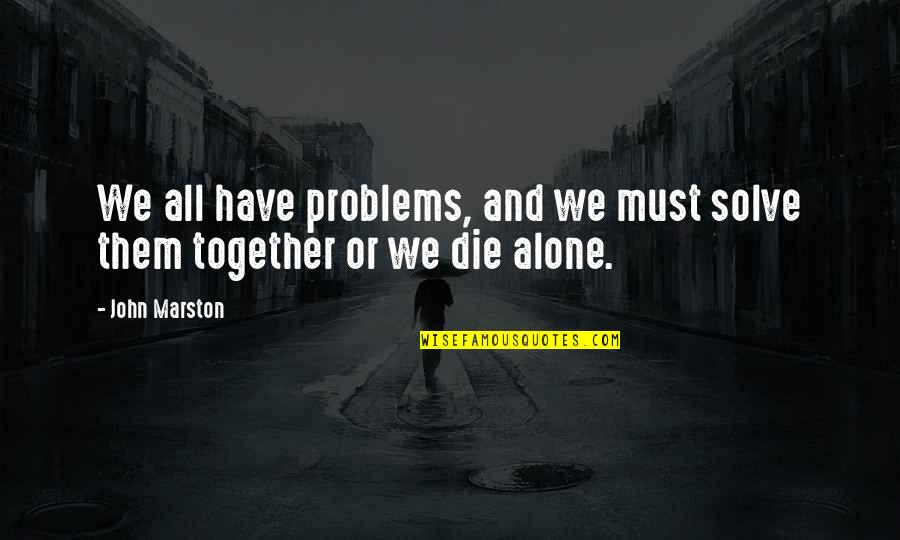Strength When Someone Dies Quotes By John Marston: We all have problems, and we must solve
