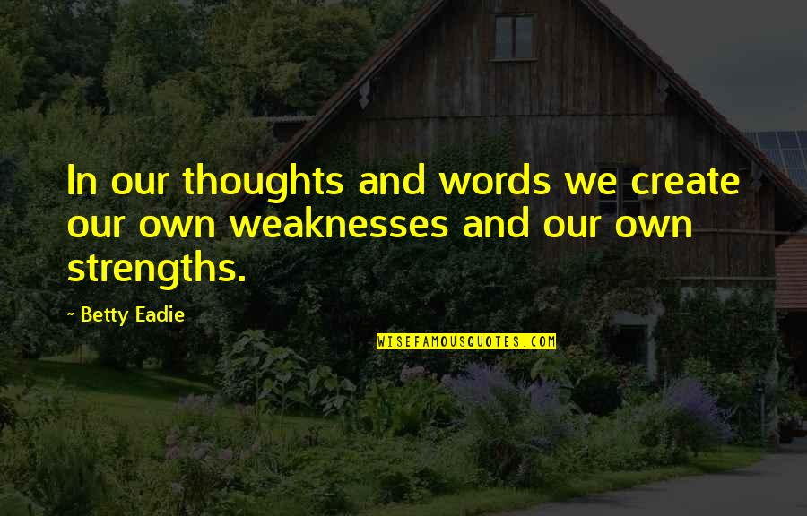 Strengths And Weaknesses Quotes By Betty Eadie: In our thoughts and words we create our