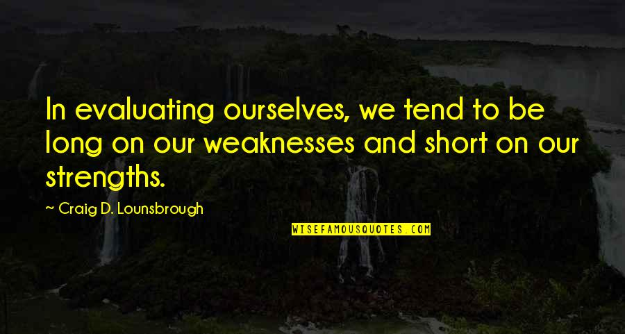 Strengths And Weaknesses Quotes By Craig D. Lounsbrough: In evaluating ourselves, we tend to be long