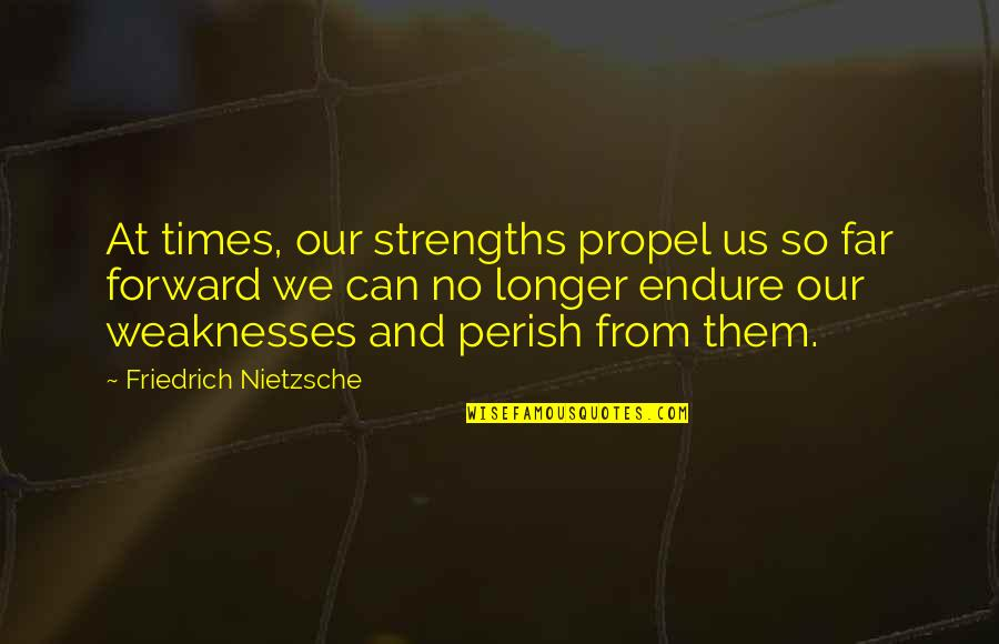 Strengths And Weaknesses Quotes By Friedrich Nietzsche: At times, our strengths propel us so far