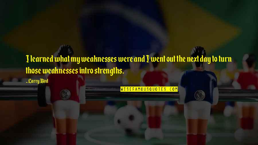 Strengths And Weaknesses Quotes By Larry Bird: I learned what my weaknesses were and I