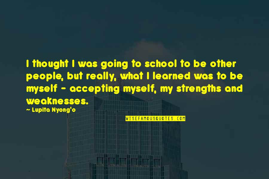 Strengths And Weaknesses Quotes By Lupita Nyong'o: I thought I was going to school to