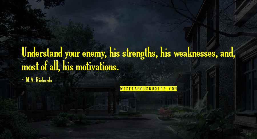 Strengths And Weaknesses Quotes By M.A. Richards: Understand your enemy, his strengths, his weaknesses, and,
