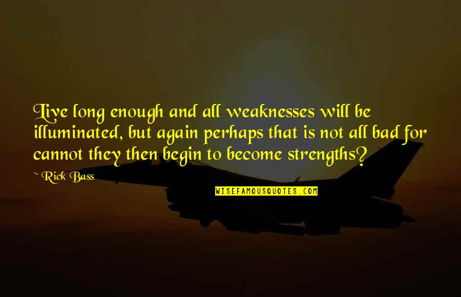 Strengths And Weaknesses Quotes By Rick Bass: Live long enough and all weaknesses will be