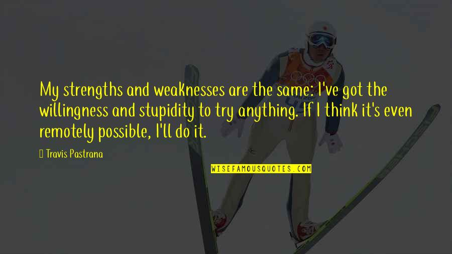 Strengths And Weaknesses Quotes By Travis Pastrana: My strengths and weaknesses are the same: I've