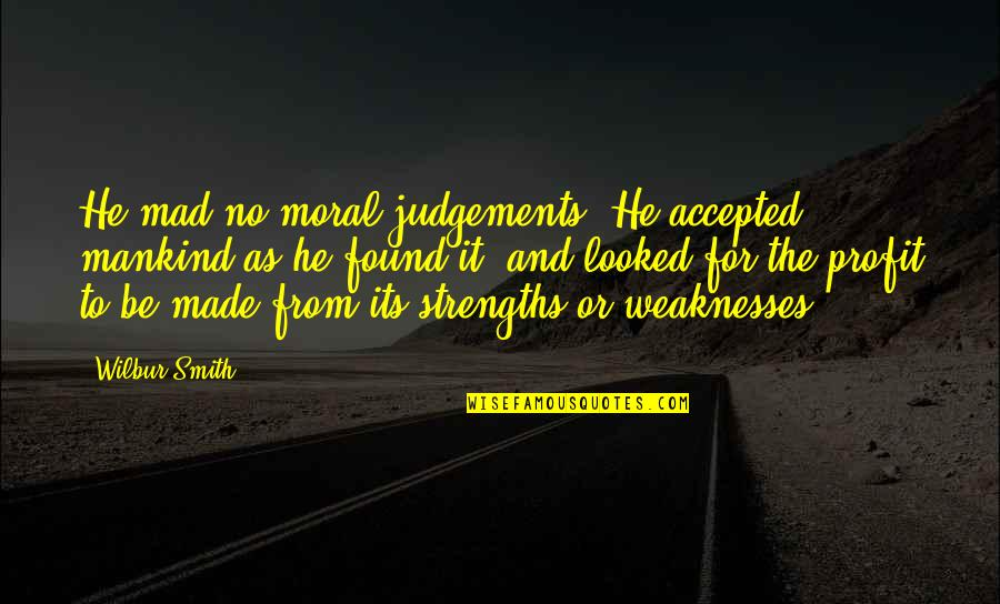 Strengths And Weaknesses Quotes By Wilbur Smith: He mad no moral judgements. He accepted mankind