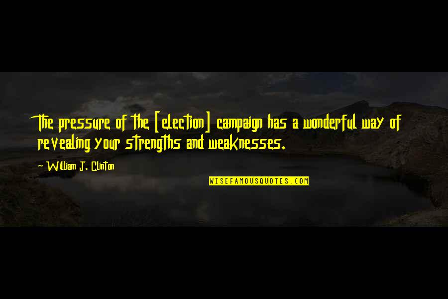 Strengths And Weaknesses Quotes By William J. Clinton: The pressure of the [election] campaign has a