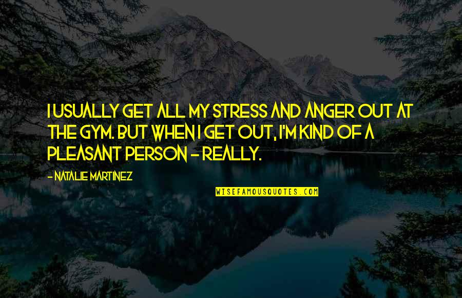 Stress And Anger Quotes By Natalie Martinez: I usually get all my stress and anger