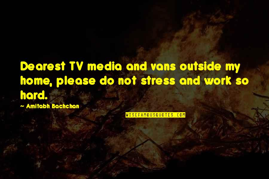 Stress And Hard Work Quotes By Amitabh Bachchan: Dearest TV media and vans outside my home,