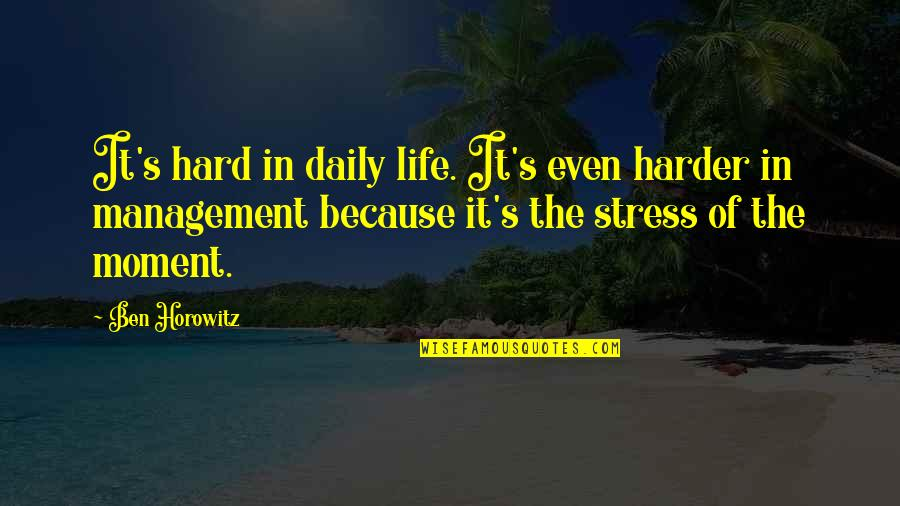 Stress Management Quotes By Ben Horowitz: It's hard in daily life. It's even harder